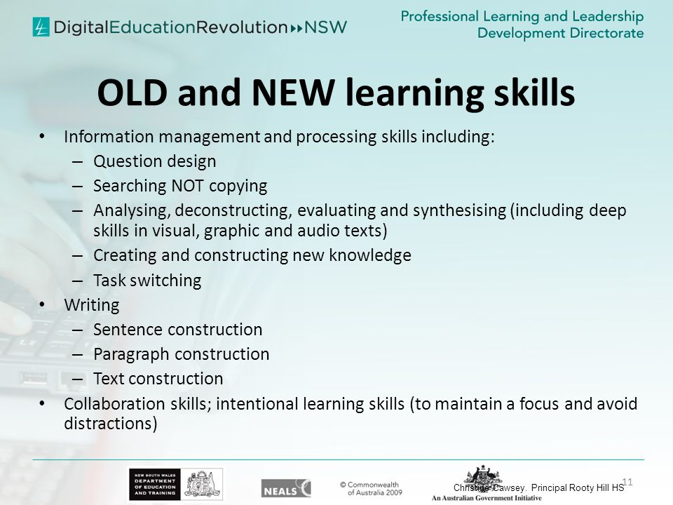 OLD and NEW learning skills Information management and processing skills including: – Question design – Searching NOT copying – Analysing, deconstructing, evaluating and synthesising (including deep skills in visual, graphic and audio texts) – Creating and constructing new knowledge – Task switching Writing – Sentence construction – Paragraph construction – Text construction Collaboration skills; intentional learning skills (to maintain a focus and avoid distractions) Christine Cawsey.