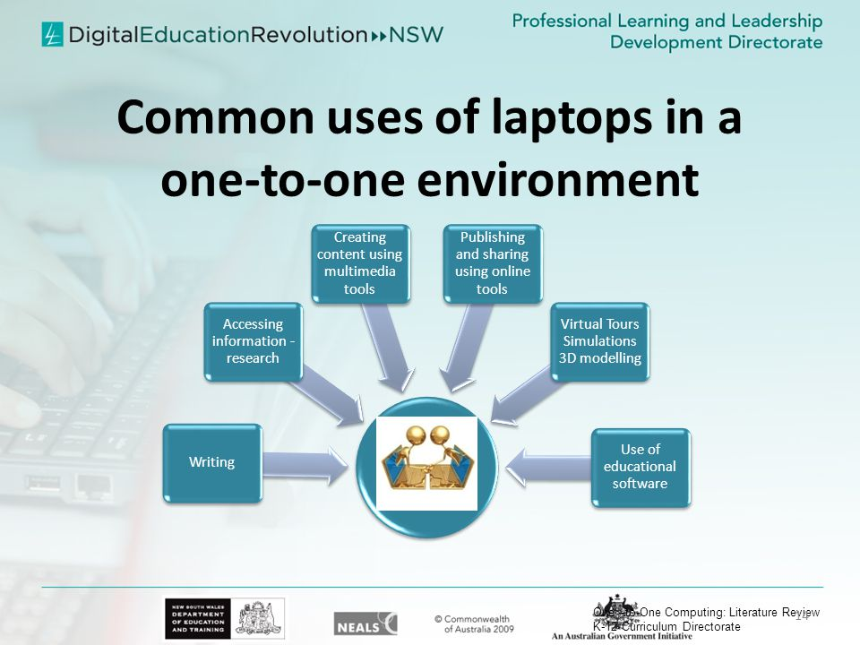 Common uses of laptops in a one-to-one environment Writing Accessing information - research Creating content using multimedia tools Publishing and sharing using online tools Virtual Tours Simulations 3D modelling Use of educational software One –to-One Computing: Literature Review K-12 Curriculum Directorate 14