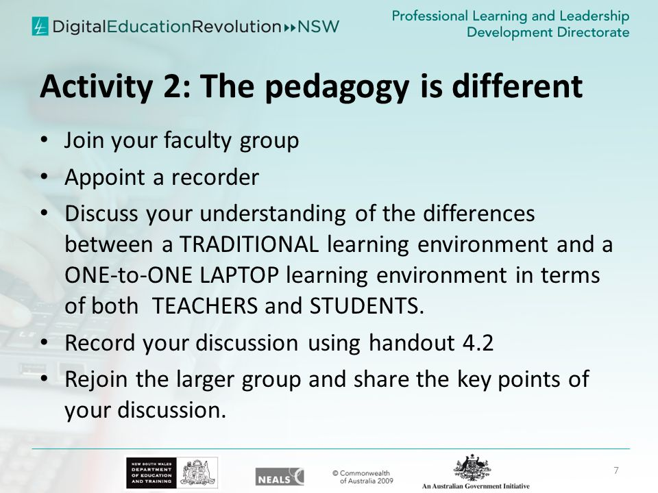 Activity 2: The pedagogy is different Join your faculty group Appoint a recorder Discuss your understanding of the differences between a TRADITIONAL learning environment and a ONE-to-ONE LAPTOP learning environment in terms of both TEACHERS and STUDENTS.