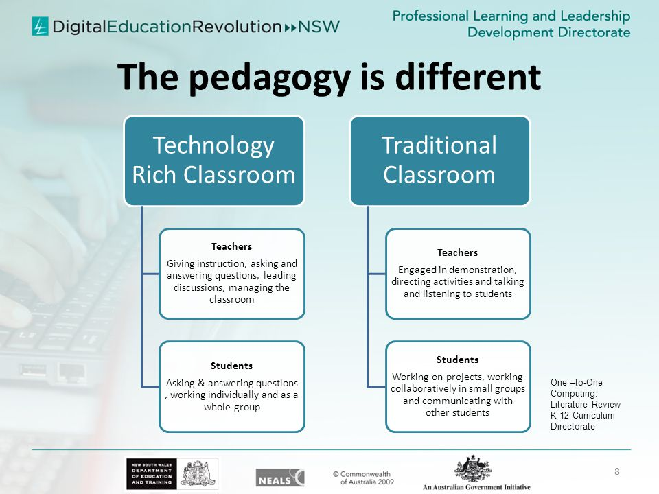 The pedagogy is different Technology Rich Classroom Teachers Giving instruction, asking and answering questions, leading discussions, managing the classroom Students Asking & answering questions, working individually and as a whole group Traditional Classroom Teachers Engaged in demonstration, directing activities and talking and listening to students Students Working on projects, working collaboratively in small groups and communicating with other students One –to-One Computing: Literature Review K-12 Curriculum Directorate 8