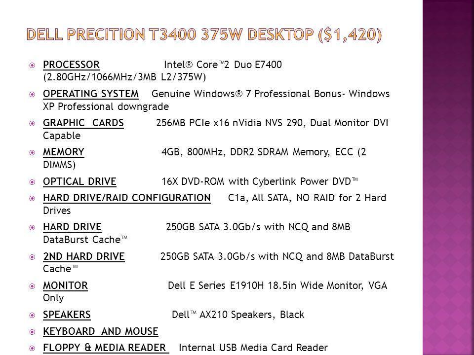 PROCESSOR Intel® Core2 Duo E7400 (2.80GHz/1066MHz/3MB L2/375W) OPERATING SYSTEM Genuine Windows® 7 Professional Bonus- Windows XP Professional downgra