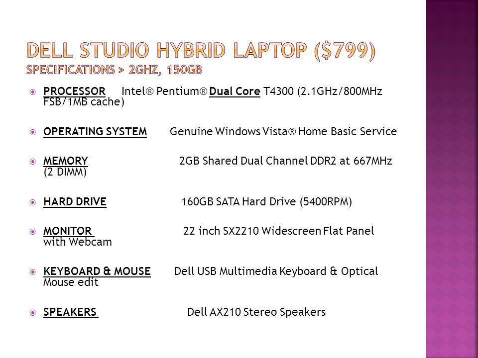 PROCESSOR Intel® Pentium® Dual Core T4300 (2.1GHz/800MHz FSB/1MB cache) OPERATING SYSTEM Genuine Windows Vista® Home Basic Service MEMORY 2GB Shared D