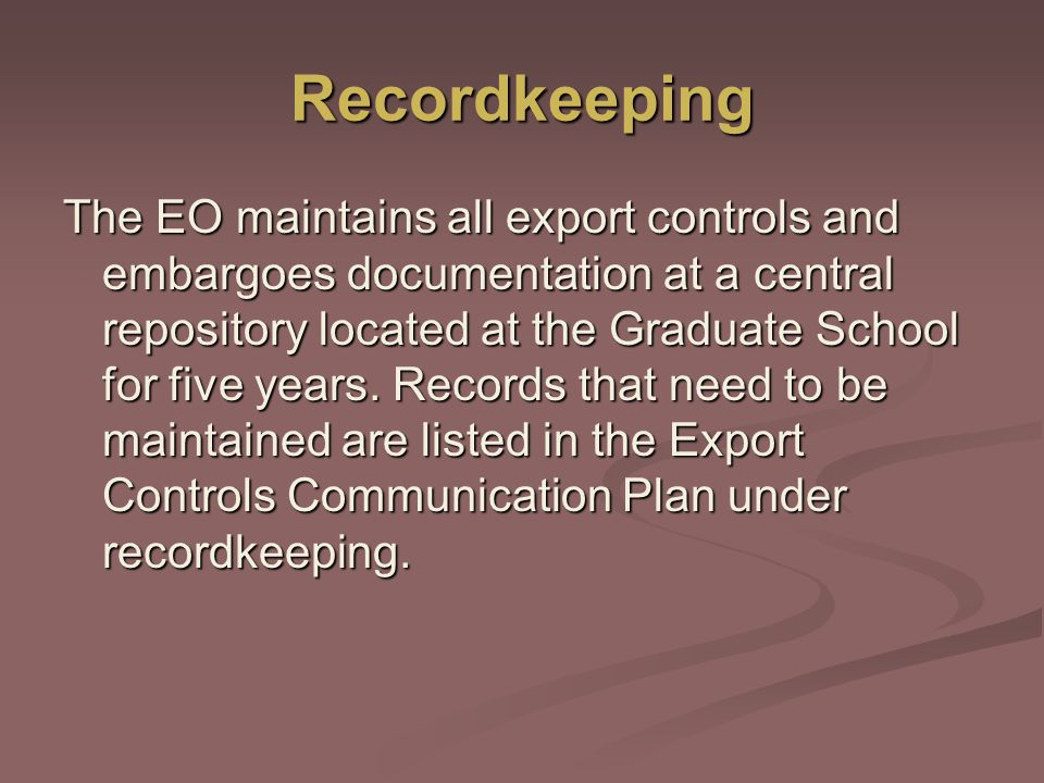 Recordkeeping The EO maintains all export controls and embargoes documentation at a central repository located at the Graduate School for five years.