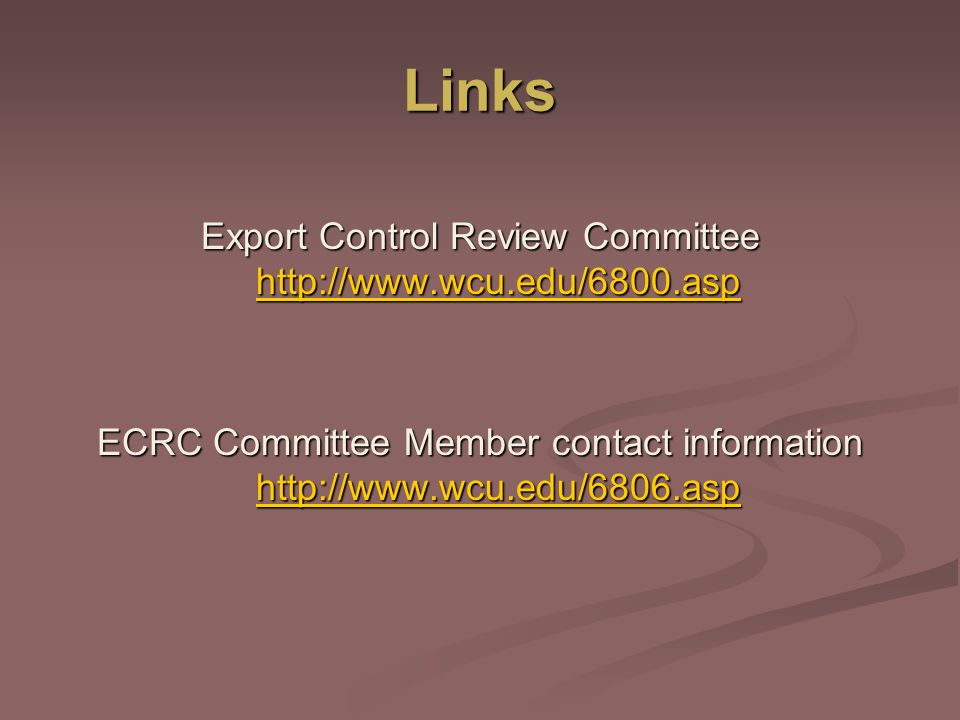 Links Export Control Review Committee http://www.wcu.edu/6800.asp http://www.wcu.edu/6800.asp ECRC Committee Member contact information http://www.wcu.edu/6806.asp http://www.wcu.edu/6806.asp