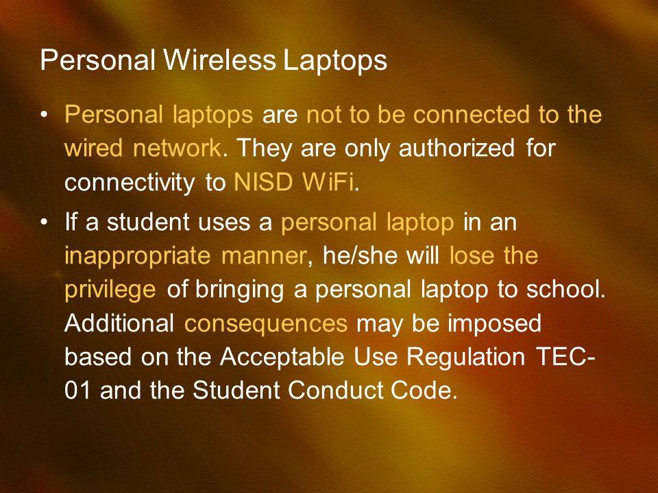 Personal Wireless Laptops Personal laptops are not to be connected to the wired network. They are only authorized for connectivity to NISD WiFi. If a
