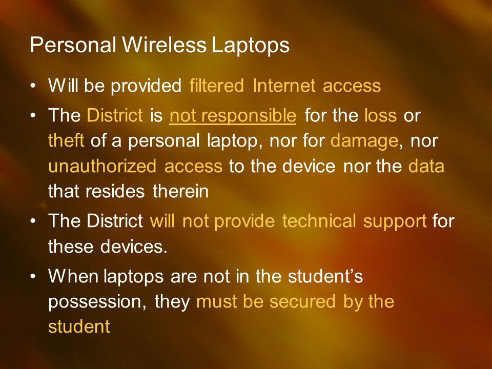 Personal Wireless Laptops Will be provided filtered Internet access The District is not responsible for the loss or theft of a personal laptop, nor for damage, nor unauthorized access to the device nor the data that resides therein The District will not provide technical support for these devices.