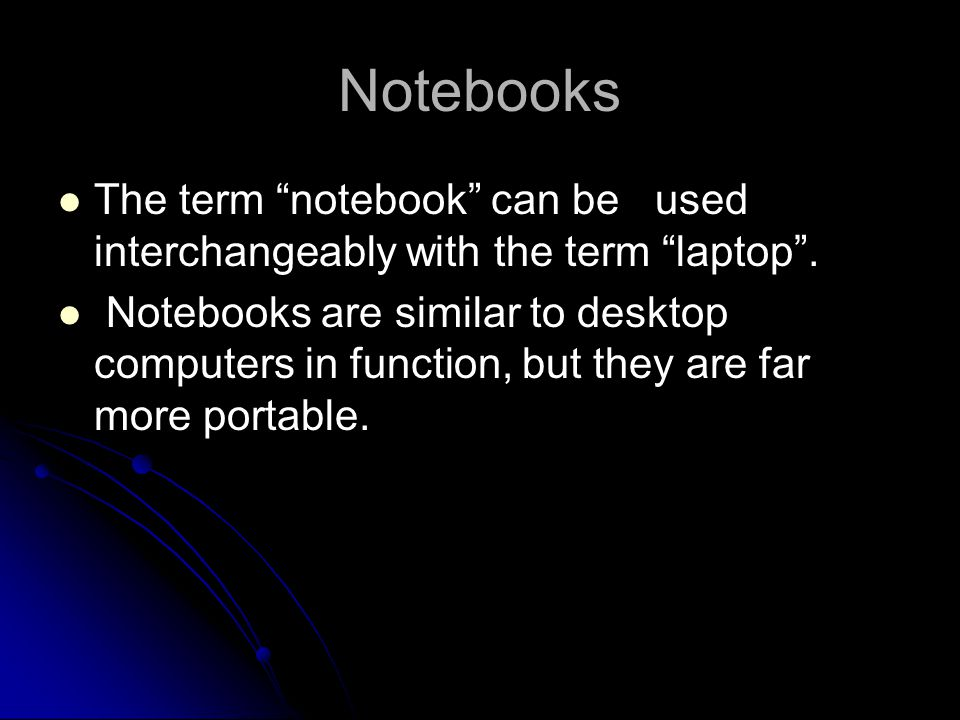 Notebooks The term notebook can be used interchangeably with the term laptop. Notebooks are similar to desktop computers in function, but they are far