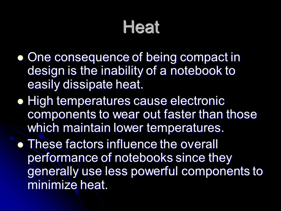 Heat One consequence of being compact in design is the inability of a notebook to easily dissipate heat. One consequence of being compact in design is