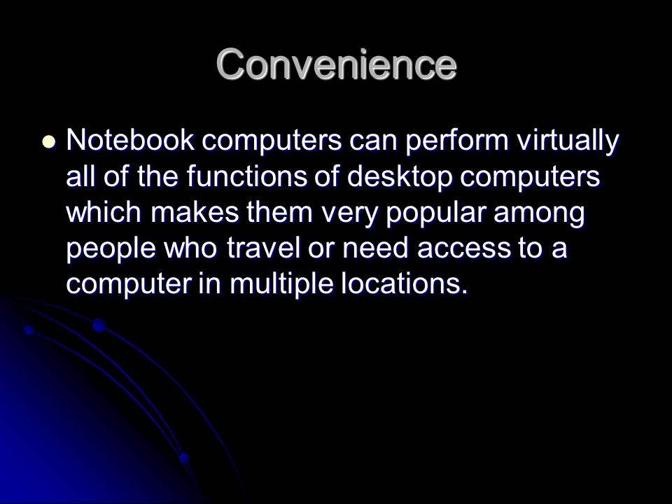 Convenience Notebook computers can perform virtually all of the functions of desktop computers which makes them very popular among people who travel or need access to a computer in multiple locations.