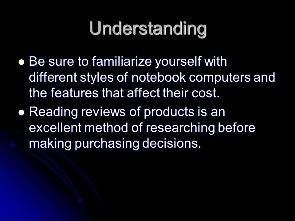 Understanding Be sure to familiarize yourself with different styles of notebook computers and the features that affect their cost.
