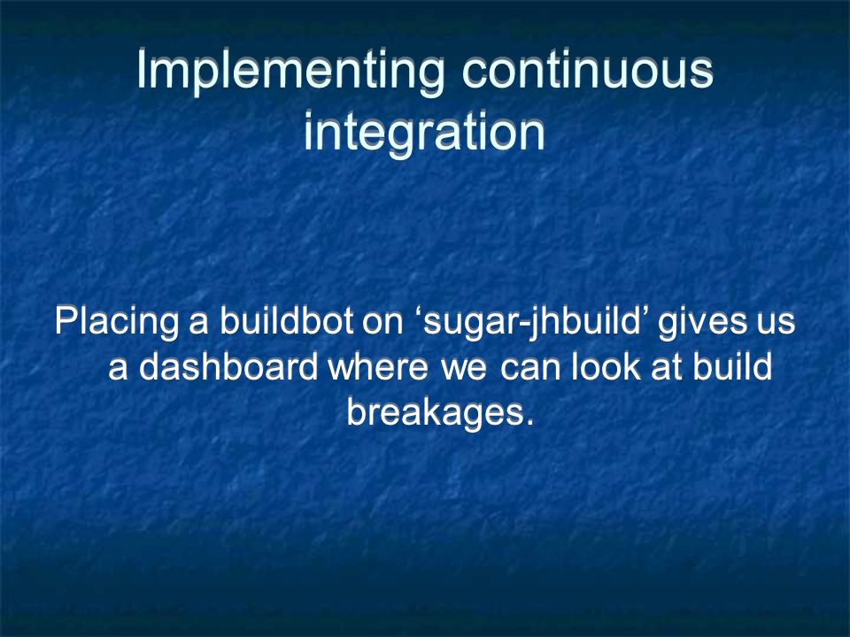 Implementing continuous integration Placing a buildbot on sugar-jhbuild gives us a dashboard where we can look at build breakages.