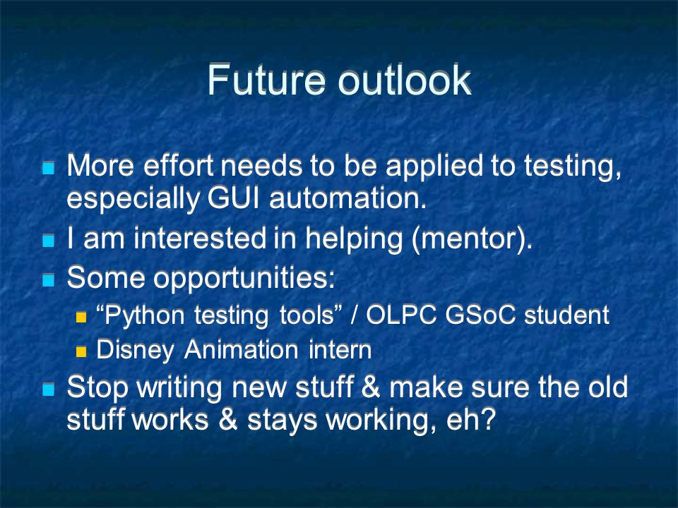 Future outlook More effort needs to be applied to testing, especially GUI automation.