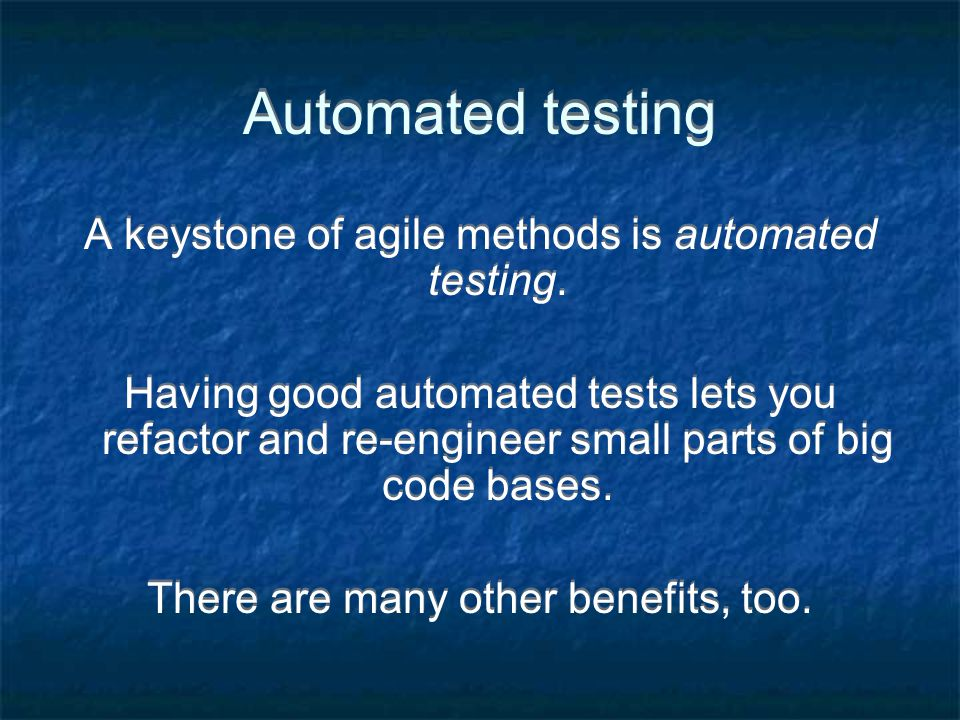 Automated testing A keystone of agile methods is automated testing.