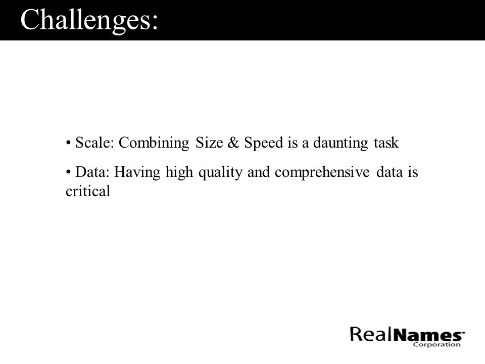Challenges: Scale: Combining Size & Speed is a daunting task Data: Having high quality and comprehensive data is critical