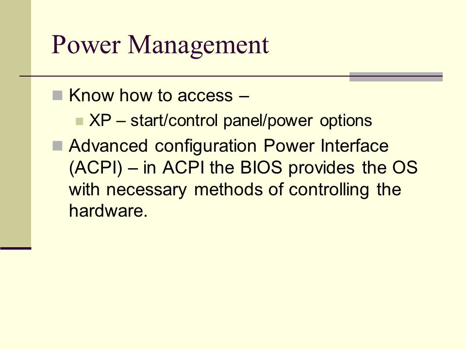 Power Management Know how to access – XP – start/control panel/power options Advanced configuration Power Interface (ACPI) – in ACPI the BIOS provides the OS with necessary methods of controlling the hardware.
