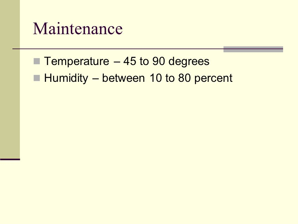 Maintenance Temperature – 45 to 90 degrees Humidity – between 10 to 80 percent