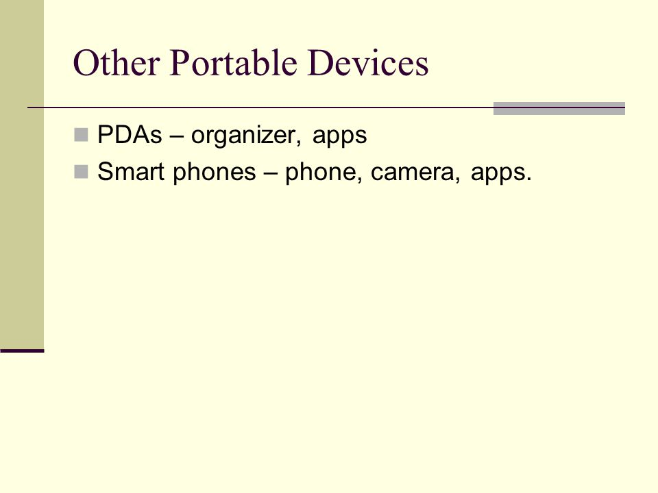 Other Portable Devices PDAs – organizer, apps Smart phones – phone, camera, apps.