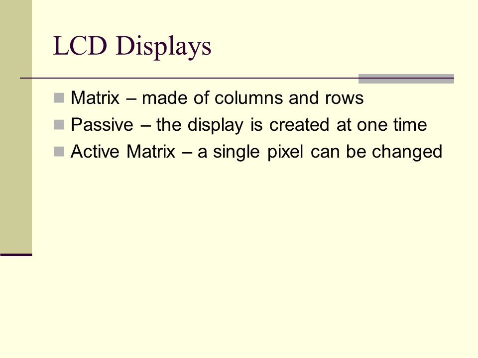 LCD Displays Matrix – made of columns and rows Passive – the display is created at one time Active Matrix – a single pixel can be changed