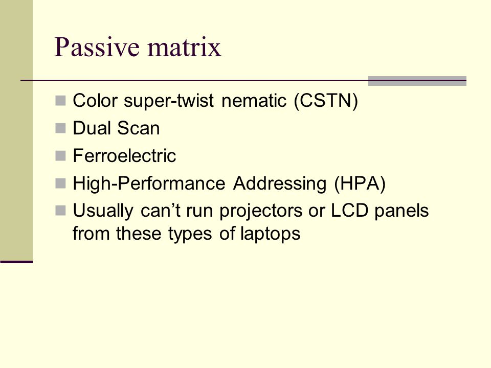 Passive matrix Color super-twist nematic (CSTN) Dual Scan Ferroelectric High-Performance Addressing (HPA) Usually cant run projectors or LCD panels from these types of laptops