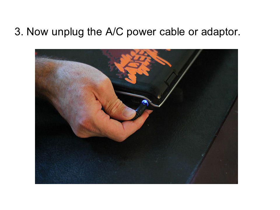 3. Now unplug the A/C power cable or adaptor.