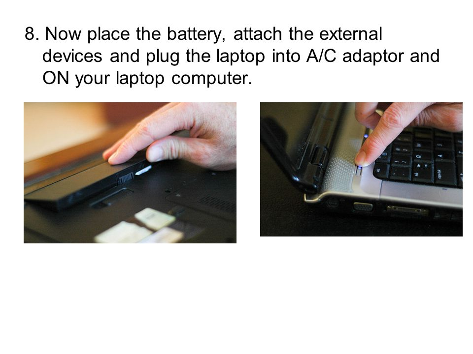 8. Now place the battery, attach the external devices and plug the laptop into A/C adaptor and ON your laptop computer.