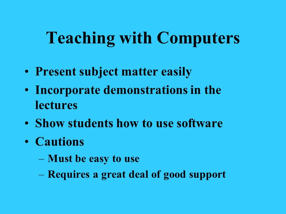 Teaching with Computers Present subject matter easily Incorporate demonstrations in the lectures Show students how to use software Cautions –Must be easy to use –Requires a great deal of good support