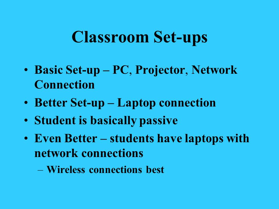 Classroom Set-ups Basic Set-up – PC, Projector, Network Connection Better Set-up – Laptop connection Student is basically passive Even Better – students have laptops with network connections –Wireless connections best
