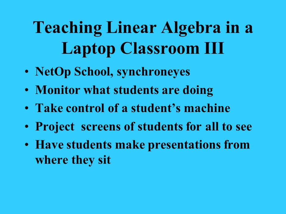 Teaching Linear Algebra in a Laptop Classroom III NetOp School, synchroneyes Monitor what students are doing Take control of a students machine Project screens of students for all to see Have students make presentations from where they sit