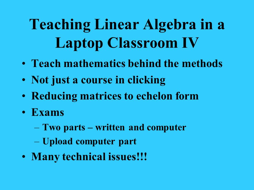 Teaching Linear Algebra in a Laptop Classroom IV Teach mathematics behind the methods Not just a course in clicking Reducing matrices to echelon form Exams –Two parts – written and computer –Upload computer part Many technical issues!!!