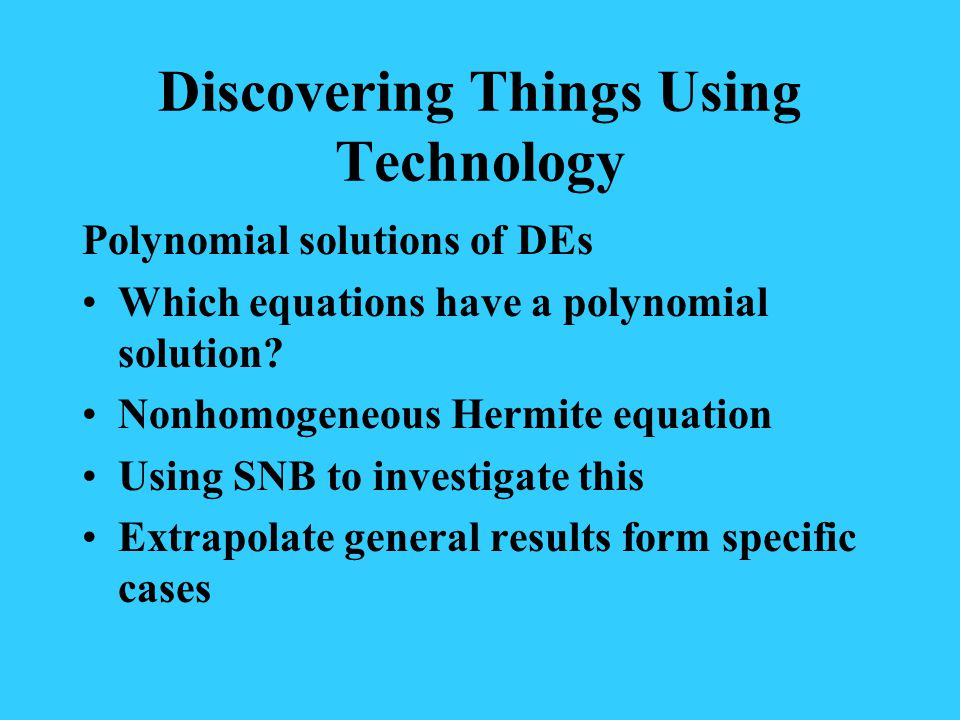 Discovering Things Using Technology Polynomial solutions of DEs Which equations have a polynomial solution.