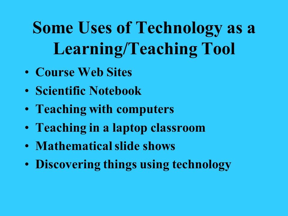 Some Uses of Technology as a Learning/Teaching Tool Course Web Sites Scientific Notebook Teaching with computers Teaching in a laptop classroom Mathematical slide shows Discovering things using technology