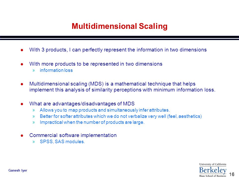 16 Ganesh Iyer Multidimensional Scaling l With 3 products, I can perfectly represent the information in two dimensions l With more products to be represented in two dimensions »information loss l Multidimensional scaling (MDS) is a mathematical technique that helps implement this analysis of similarity perceptions with minimum information loss.