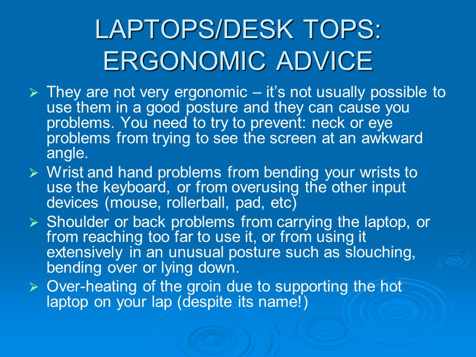 LAPTOPS/DESK TOPS: ERGONOMIC ADVICE They are not very ergonomic – its not usually possible to use them in a good posture and they can cause you proble