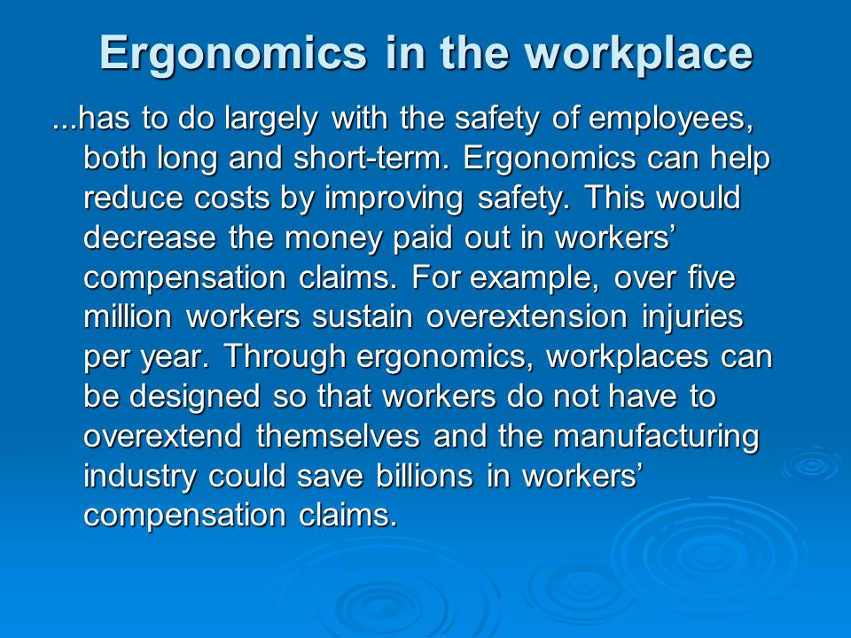 Ergonomics in the workplace...has to do largely with the safety of employees, both long and short-term. Ergonomics can help reduce costs by improving