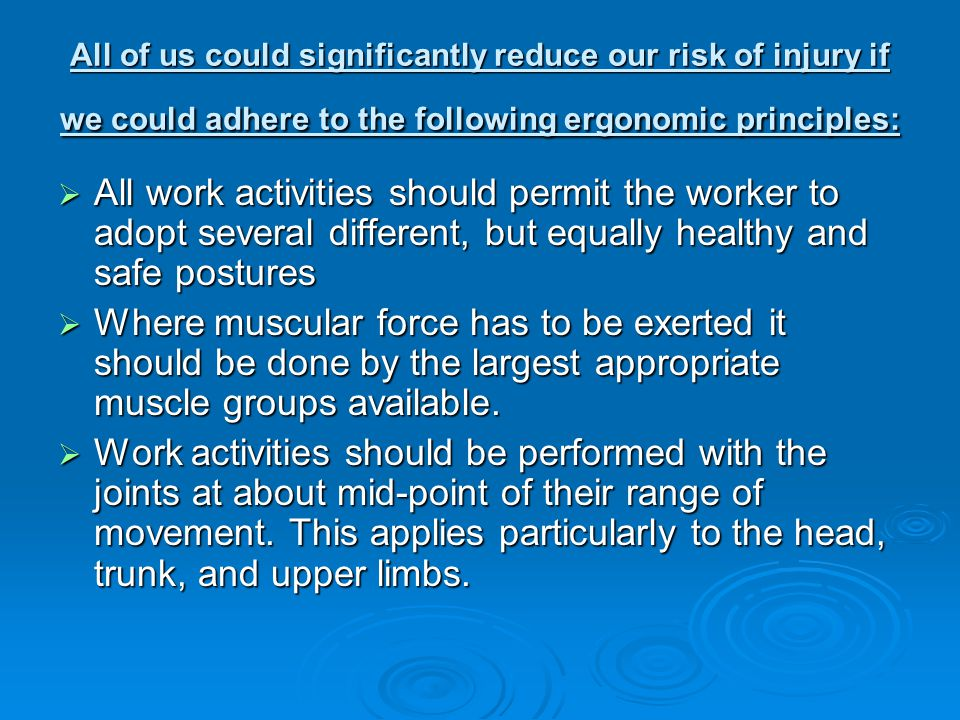 All of us could significantly reduce our risk of injury if we could adhere to the following ergonomic principles: All work activities should permit th