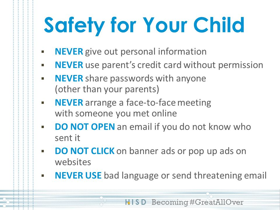 HISD Becoming #GreatAllOver Safety for Your Child NEVER give out personal information NEVER use parents credit card without permission NEVER share passwords with anyone (other than your parents) NEVER arrange a face-to-face meeting with someone you met online DO NOT OPEN an email if you do not know who sent it DO NOT CLICK on banner ads or pop up ads on websites NEVER USE bad language or send threatening email