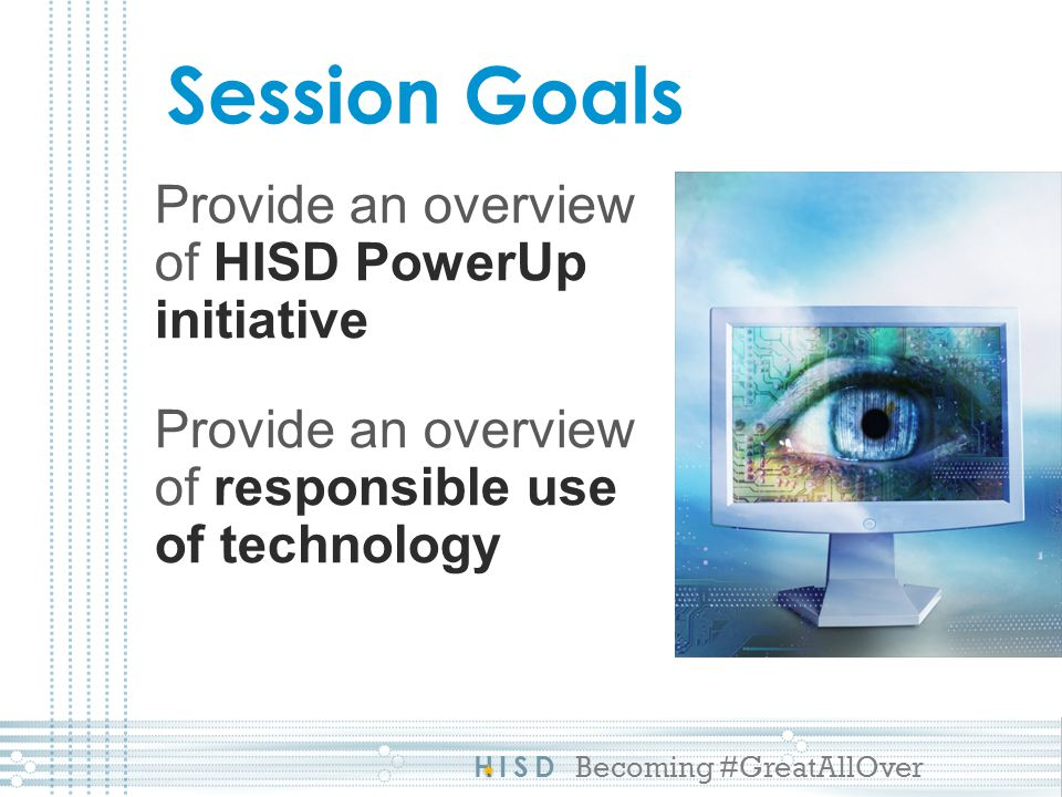 HISD Becoming #GreatAllOver Session Goals Provide an overview of HISD PowerUp initiative Provide an overview of responsible use of technology