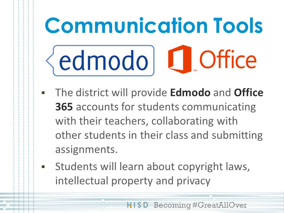 HISD Becoming #GreatAllOver Communication Tools The district will provide Edmodo and Office 365 accounts for students communicating with their teachers, collaborating with other students in their class and submitting assignments.