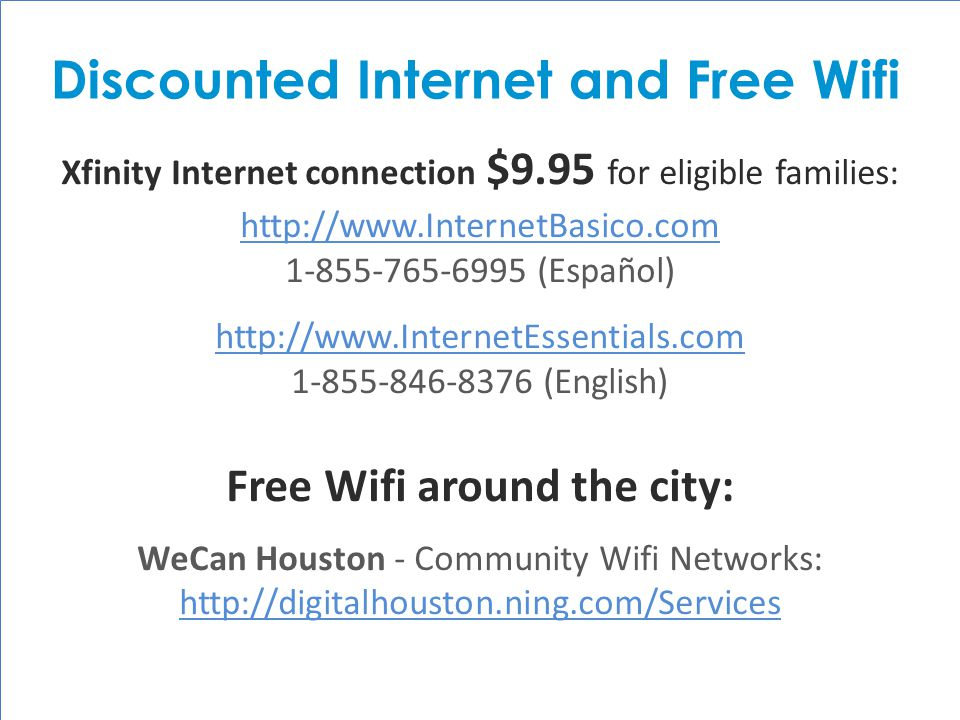 HISD Becoming #GreatAllOver Xfinity Internet connection $9.95 for eligible families: http://www.InternetBasico.com 1-855-765-6995 (Español) http://www.InternetEssentials.com 1-855-846-8376 (English) Free Wifi around the city: WeCan Houston - Community Wifi Networks: http://digitalhouston.ning.com/Services http://digitalhouston.ning.com/Services Discounted Internet and Free Wifi