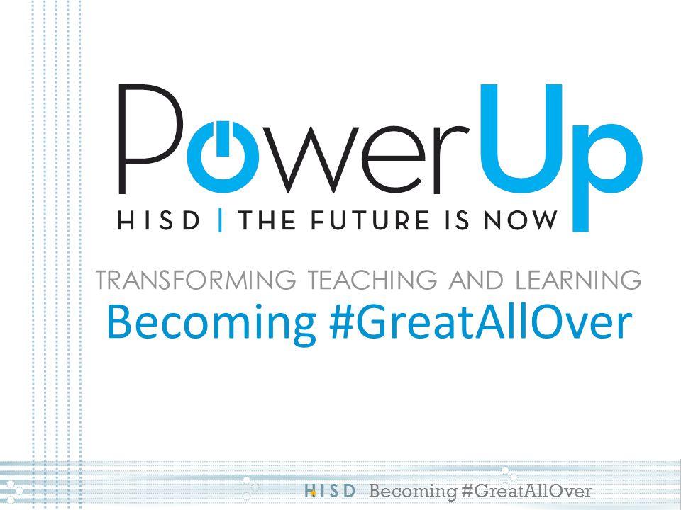 HISD Becoming #GreatAllOver TRANSFORMING TEACHING AND LEARNING Becoming #GreatAllOver