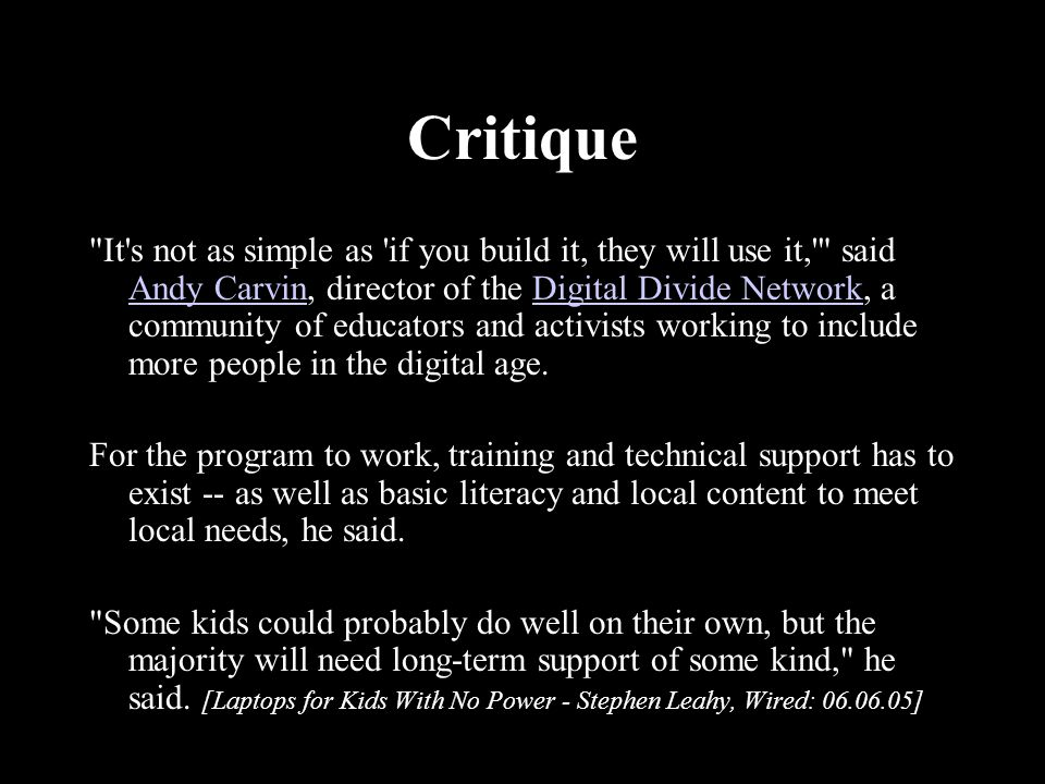 Critique It s not as simple as if you build it, they will use it, said Andy Carvin, director of the Digital Divide Network, a community of educators and activists working to include more people in the digital age.