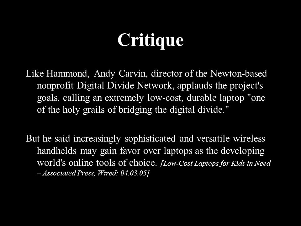 Critique Like Hammond, Andy Carvin, director of the Newton-based nonprofit Digital Divide Network, applauds the project s goals, calling an extremely low-cost, durable laptop one of the holy grails of bridging the digital divide. But he said increasingly sophisticated and versatile wireless handhelds may gain favor over laptops as the developing world s online tools of choice.
