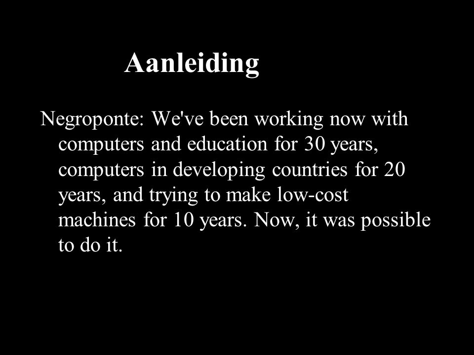 Aanleiding Negroponte: We ve been working now with computers and education for 30 years, computers in developing countries for 20 years, and trying to make low-cost machines for 10 years.