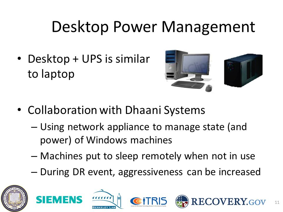Desktop Power Management Desktop + UPS is similar to laptop Collaboration with Dhaani Systems – Using network appliance to manage state (and power) of Windows machines – Machines put to sleep remotely when not in use – During DR event, aggressiveness can be increased 11