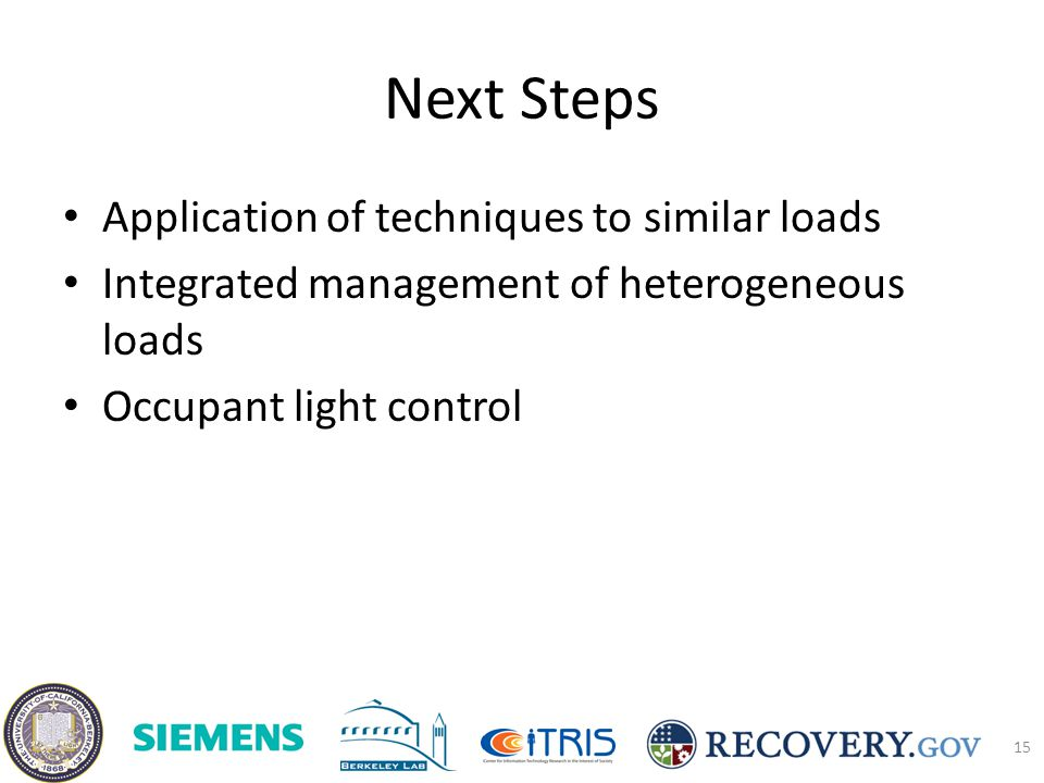 Next Steps Application of techniques to similar loads Integrated management of heterogeneous loads Occupant light control 15