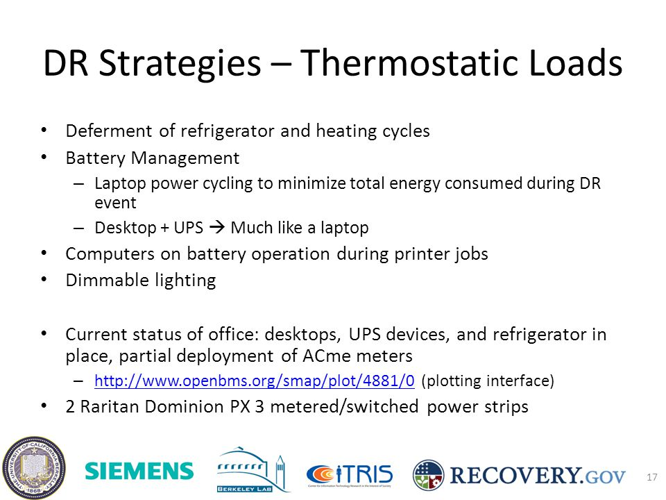 DR Strategies – Thermostatic Loads Deferment of refrigerator and heating cycles Battery Management – Laptop power cycling to minimize total energy consumed during DR event – Desktop + UPS Much like a laptop Computers on battery operation during printer jobs Dimmable lighting Current status of office: desktops, UPS devices, and refrigerator in place, partial deployment of ACme meters – http://www.openbms.org/smap/plot/4881/0 (plotting interface) http://www.openbms.org/smap/plot/4881/0 2 Raritan Dominion PX 3 metered/switched power strips 17