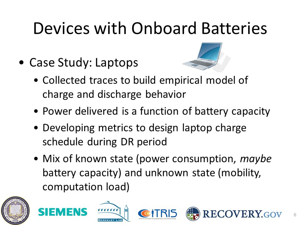 Devices with Onboard Batteries Case Study: Laptops Collected traces to build empirical model of charge and discharge behavior Power delivered is a function of battery capacity Developing metrics to design laptop charge schedule during DR period Mix of known state (power consumption, maybe battery capacity) and unknown state (mobility, computation load) 6