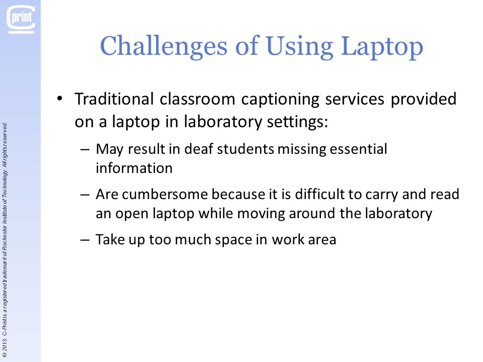 Challenges of Using Laptop Traditional classroom captioning services provided on a laptop in laboratory settings: – May result in deaf students missing essential information – Are cumbersome because it is difficult to carry and read an open laptop while moving around the laboratory – Take up too much space in work area © 2013.