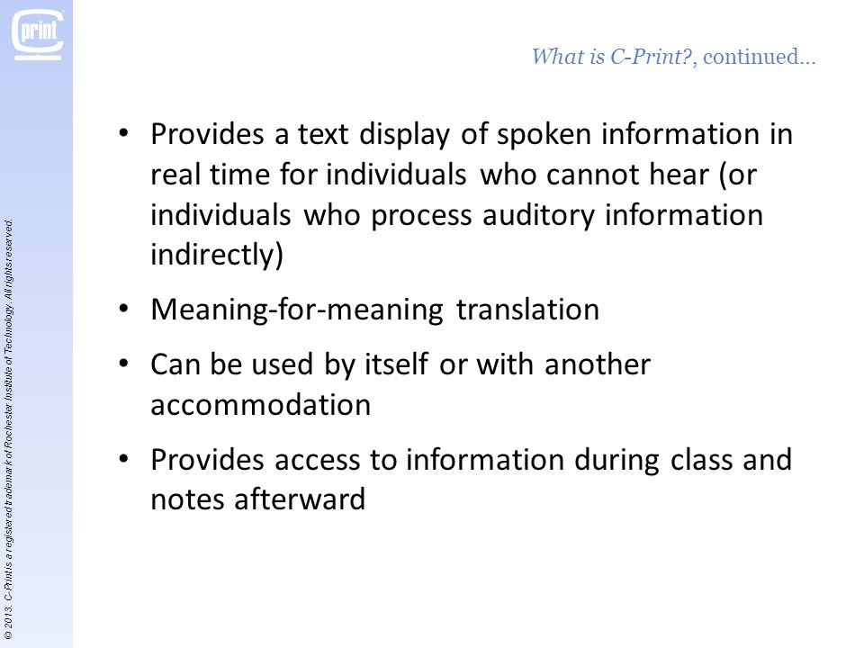 Provides a text display of spoken information in real time for individuals who cannot hear (or individuals who process auditory information indirectly) Meaning-for-meaning translation Can be used by itself or with another accommodation Provides access to information during class and notes afterward What is C-Print?, continued… © 2013.