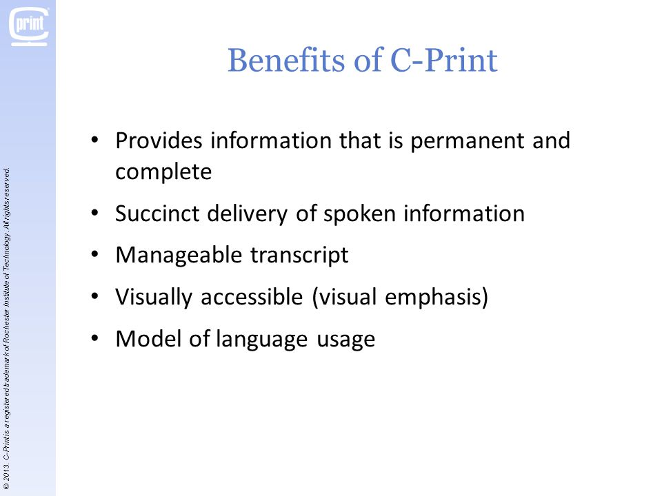 Benefits of C-Print Provides information that is permanent and complete Succinct delivery of spoken information Manageable transcript Visually accessible (visual emphasis) Model of language usage © 2013.